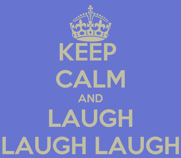 KEEP  CALM AND LAUGH LAUGH LAUGH