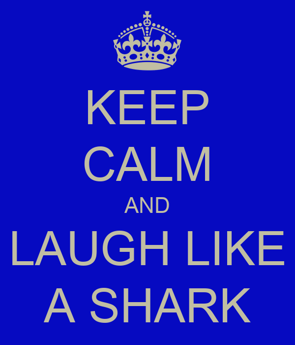 KEEP CALM AND LAUGH LIKE A SHARK