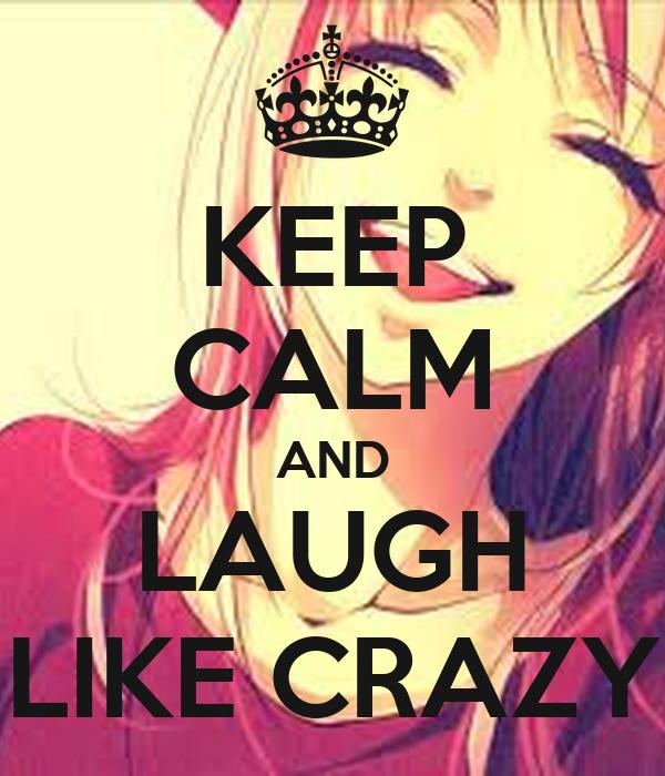 KEEP CALM AND LAUGH LIKE CRAZY
