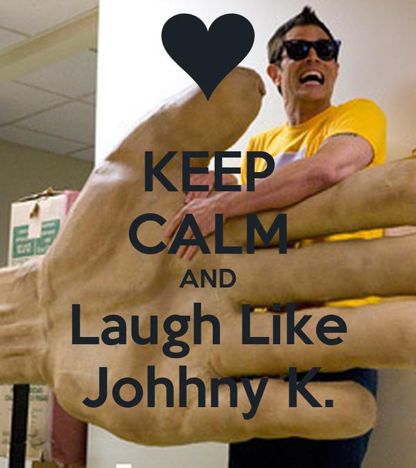 KEEP CALM AND Laugh Like Johhny K.
