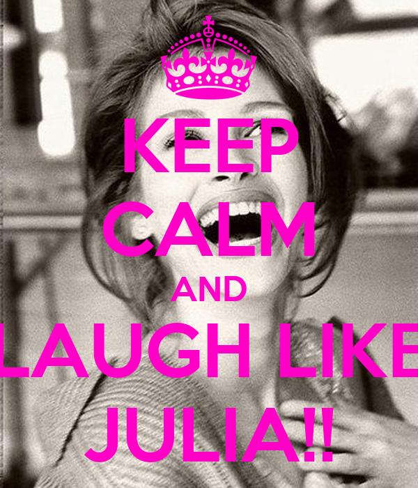 KEEP CALM AND LAUGH LIKE JULIA!!