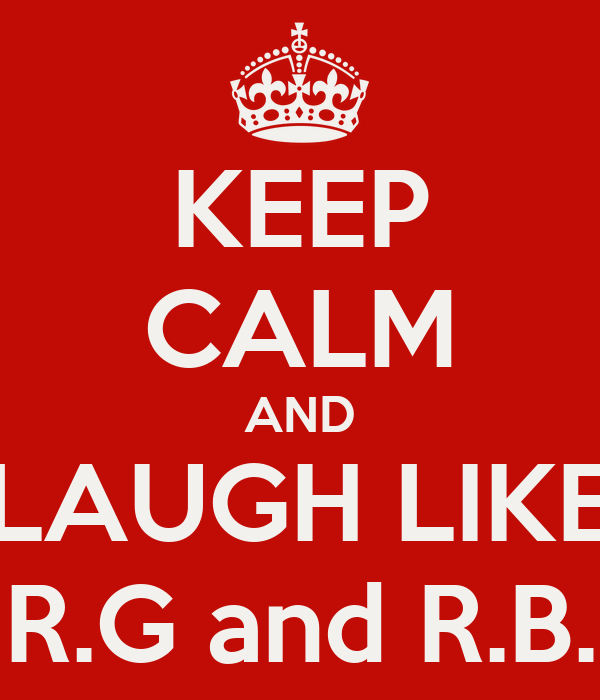 KEEP CALM AND LAUGH LIKE R.G and R.B.