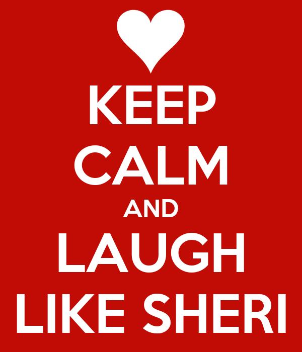 KEEP CALM AND LAUGH LIKE SHERI