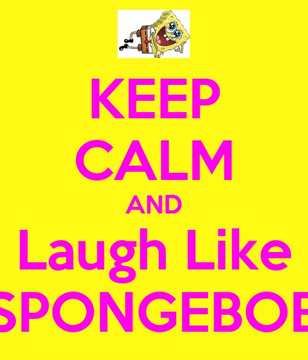 KEEP CALM AND Laugh Like SPONGEBOB
