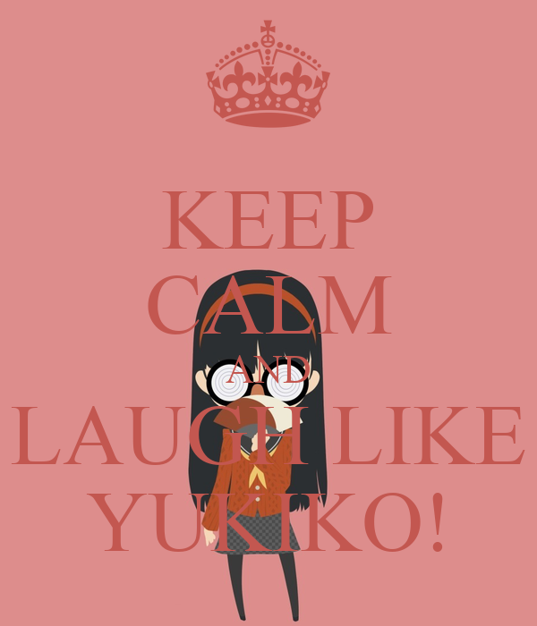 KEEP CALM AND LAUGH LIKE YUKIKO!