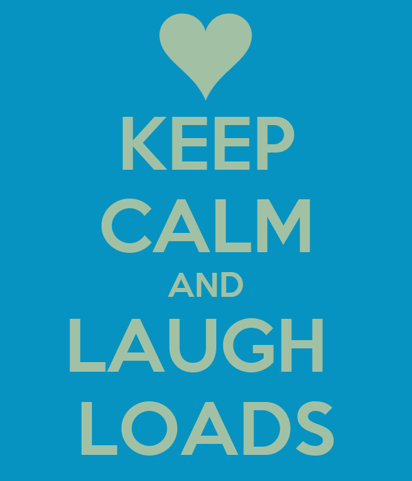 KEEP CALM AND LAUGH  LOADS