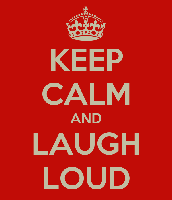 KEEP CALM AND LAUGH LOUD