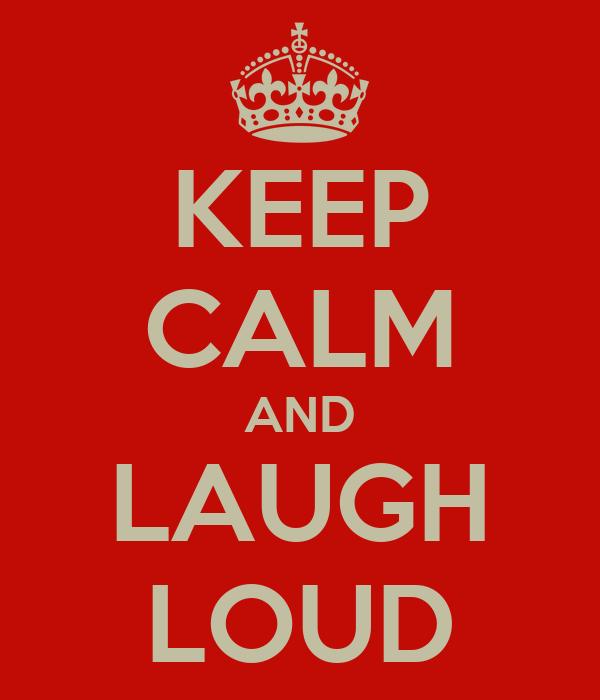 KEEP CALM AND LAUGH LOUD