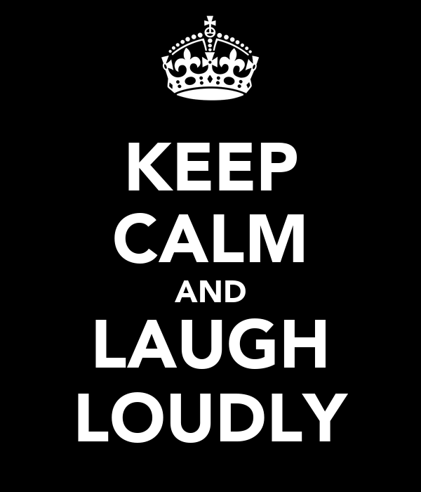 KEEP CALM AND LAUGH LOUDLY