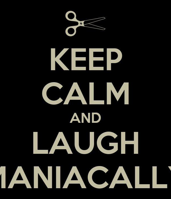 KEEP CALM AND LAUGH MANIACALLY