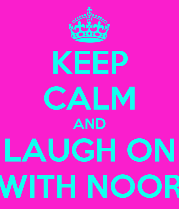 KEEP CALM AND LAUGH ON WITH NOOR