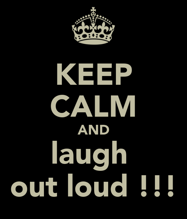 KEEP CALM AND laugh  out loud !!!