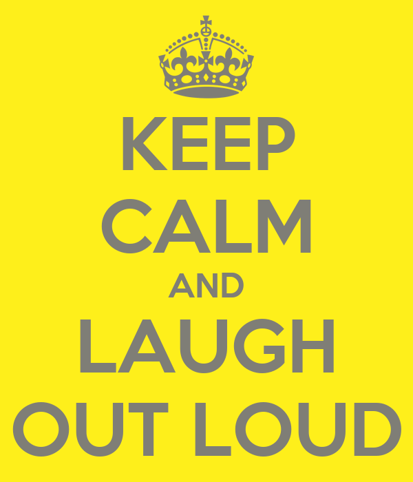 KEEP CALM AND LAUGH OUT LOUD