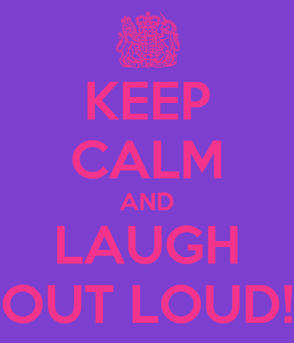 KEEP CALM AND LAUGH OUT LOUD!
