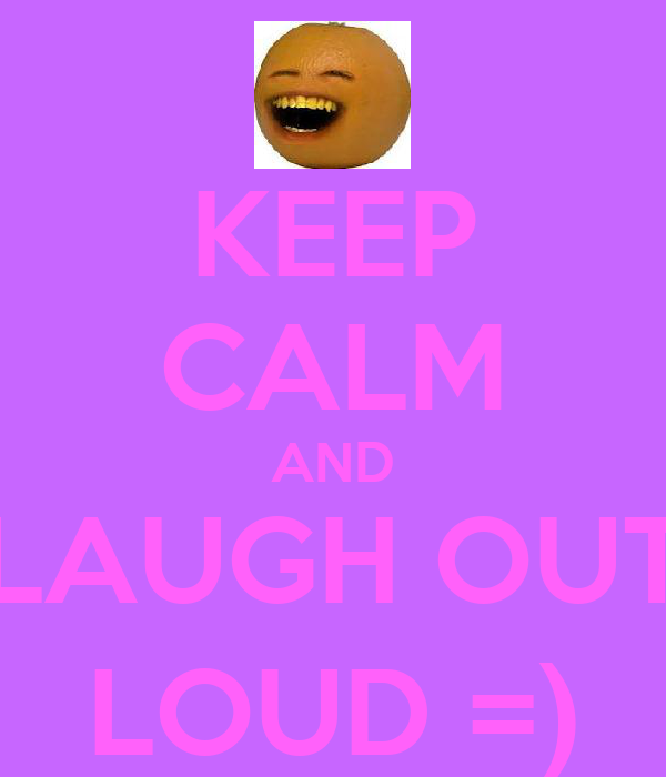 KEEP CALM AND LAUGH OUT LOUD =)