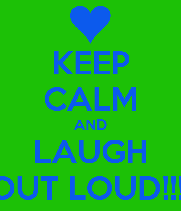 KEEP CALM AND LAUGH OUT LOUD!!!!