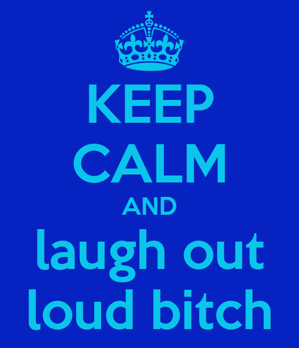 KEEP CALM AND laugh out loud bitch