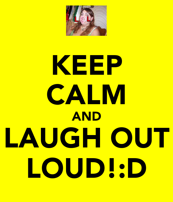KEEP CALM AND LAUGH OUT LOUD!:D