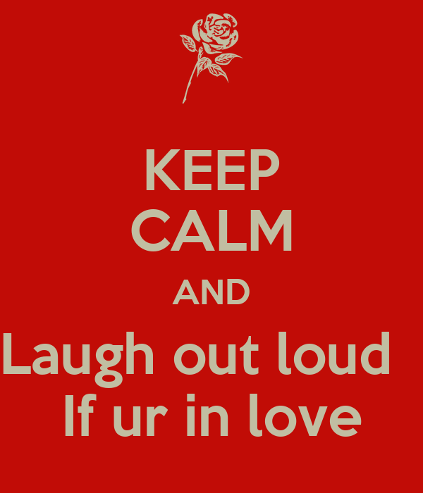 KEEP CALM AND Laugh out loud   If ur in love