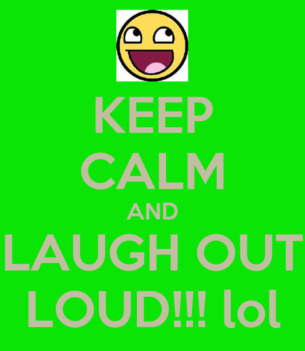 KEEP CALM AND LAUGH OUT LOUD!!! lol