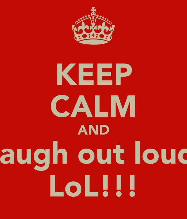 KEEP CALM AND laugh out loud LoL!!!