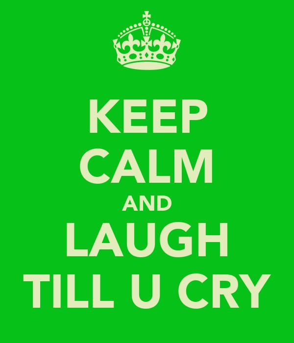 KEEP CALM AND LAUGH TILL U CRY