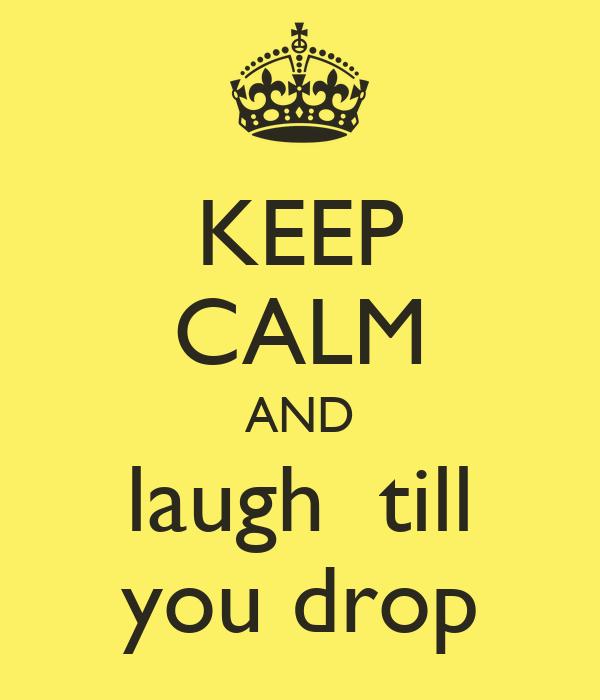 KEEP CALM AND laugh  till you drop