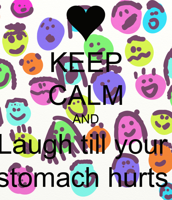KEEP CALM AND Laugh till your  stomach hurts
