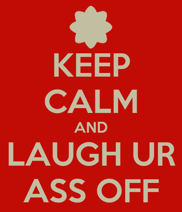 KEEP CALM AND LAUGH UR ASS OFF