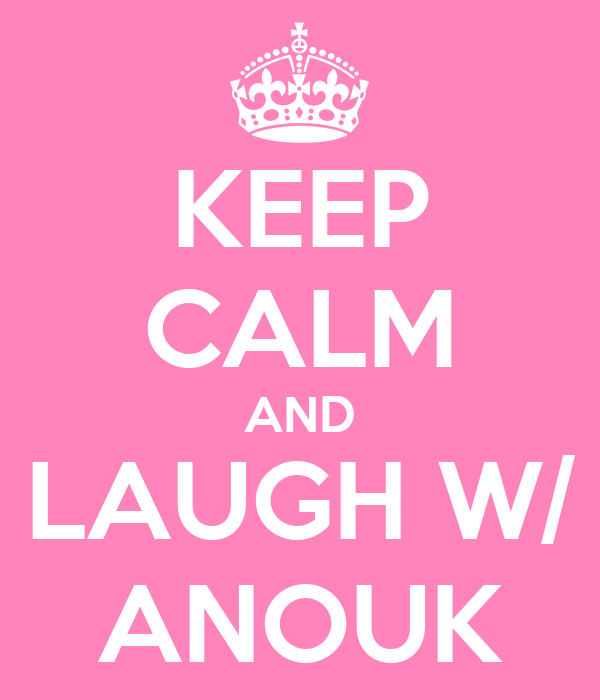 KEEP CALM AND LAUGH W/ ANOUK