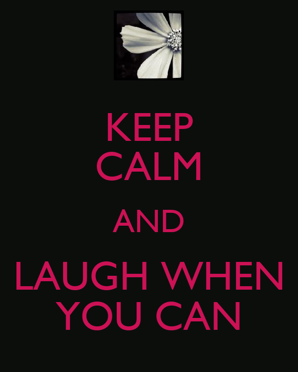 KEEP CALM AND LAUGH WHEN YOU CAN