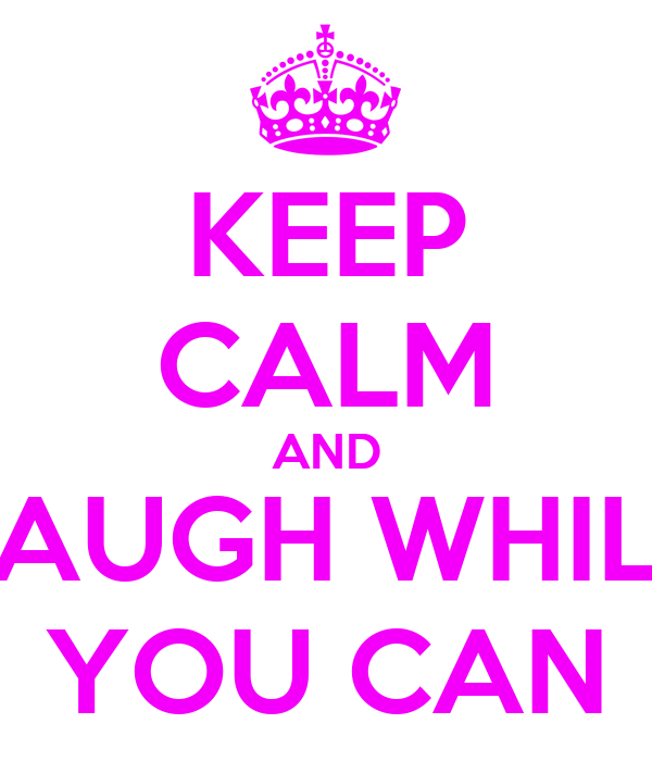 KEEP CALM AND LAUGH WHILE YOU CAN