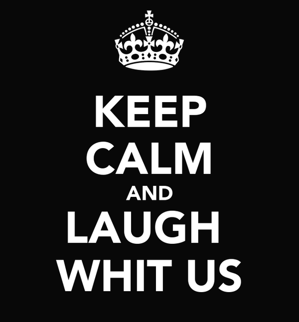KEEP CALM AND LAUGH  WHIT US
