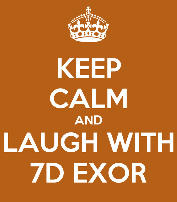 KEEP CALM AND LAUGH WITH 7D EXOR