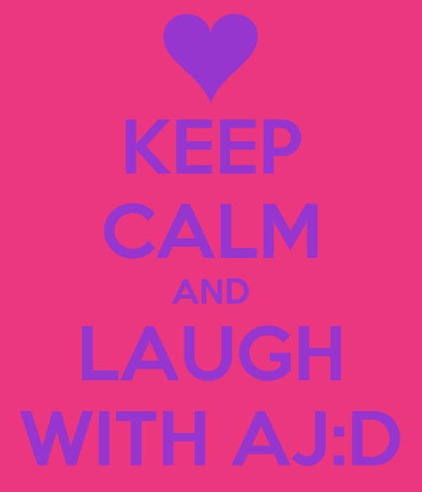 KEEP CALM AND LAUGH WITH AJ:D