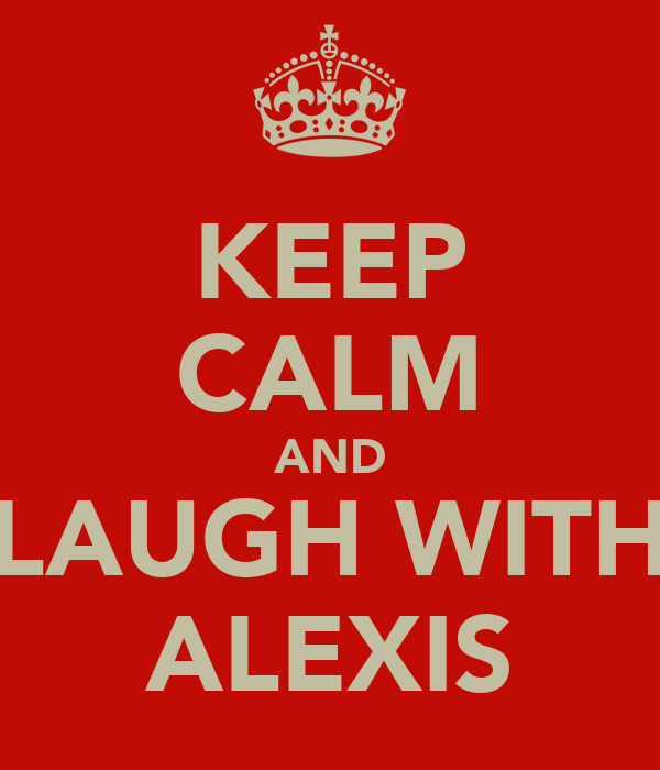 KEEP CALM AND LAUGH WITH ALEXIS