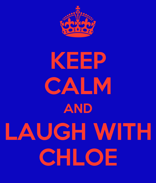 KEEP CALM AND LAUGH WITH CHLOE