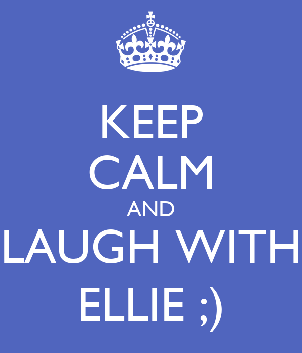 KEEP CALM AND  LAUGH WITH  ELLIE ;)