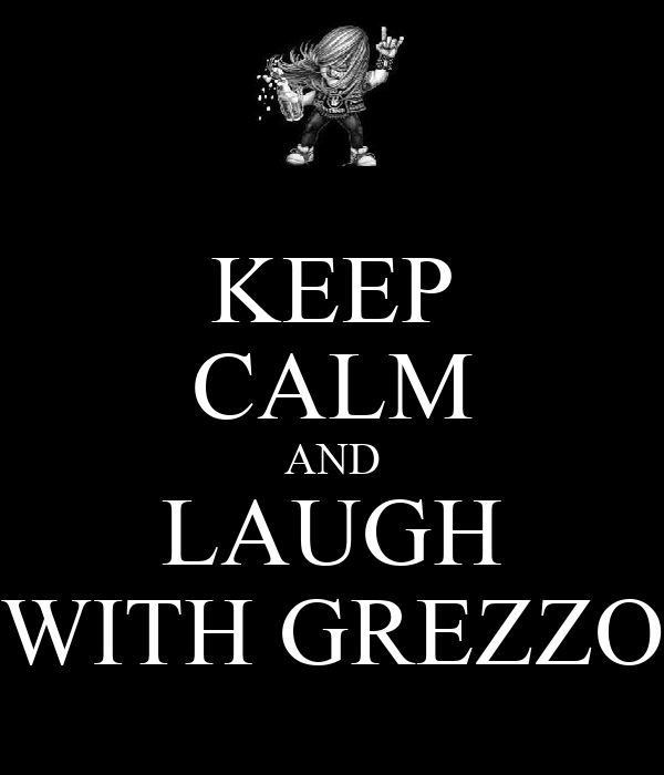 KEEP CALM AND LAUGH WITH GREZZO