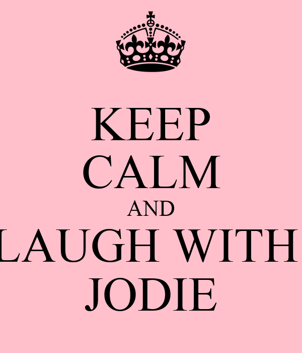 KEEP CALM AND LAUGH WITH  JODIE