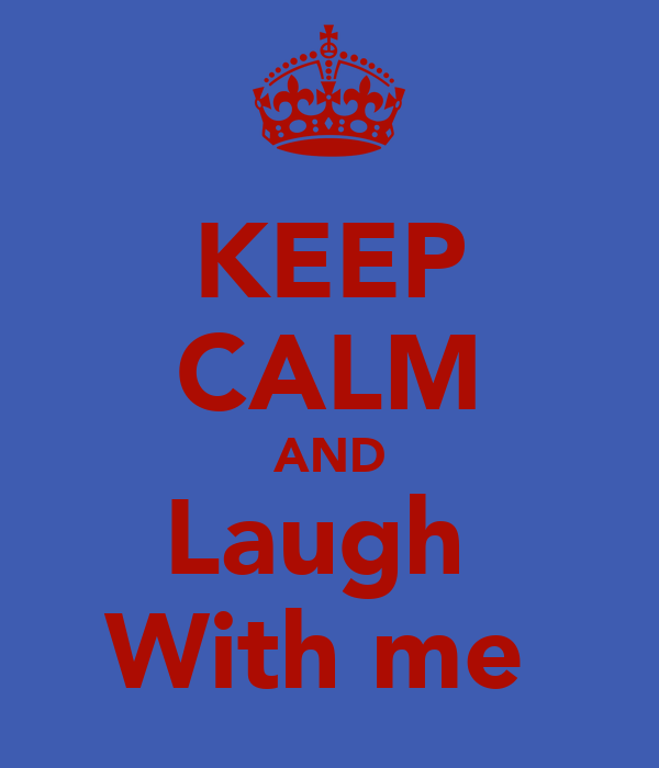 KEEP CALM AND Laugh  With me