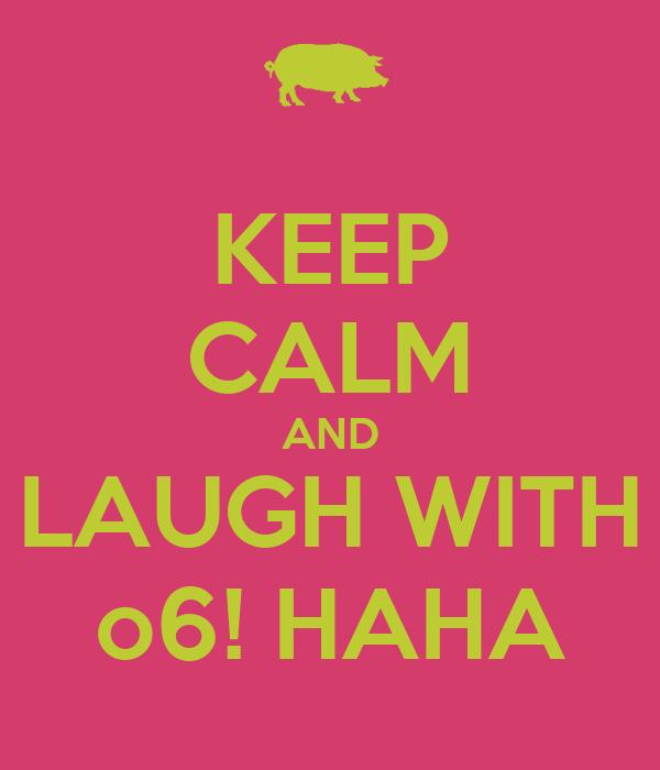 KEEP CALM AND LAUGH WITH o6! HAHA