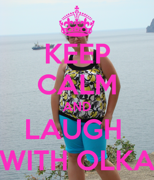 KEEP CALM AND LAUGH  WITH OLKA