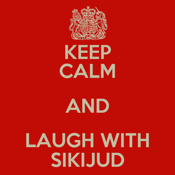 KEEP CALM AND LAUGH WITH SIKIJUD