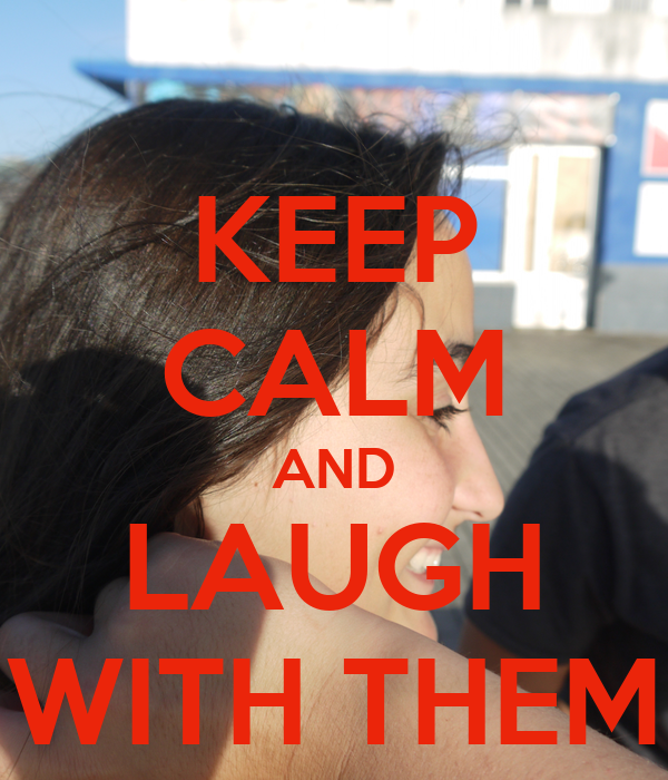KEEP CALM AND LAUGH WITH THEM