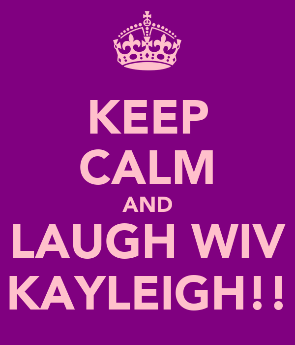 KEEP CALM AND LAUGH WIV KAYLEIGH!!