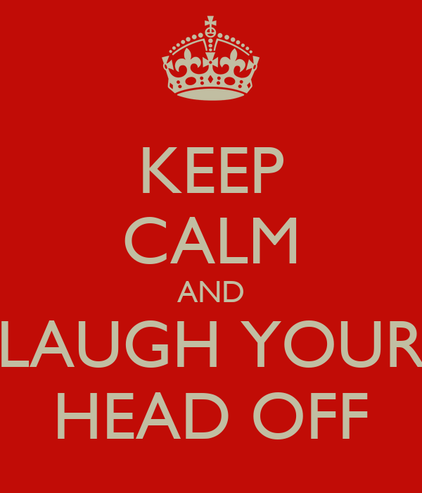 KEEP CALM AND LAUGH YOUR HEAD OFF