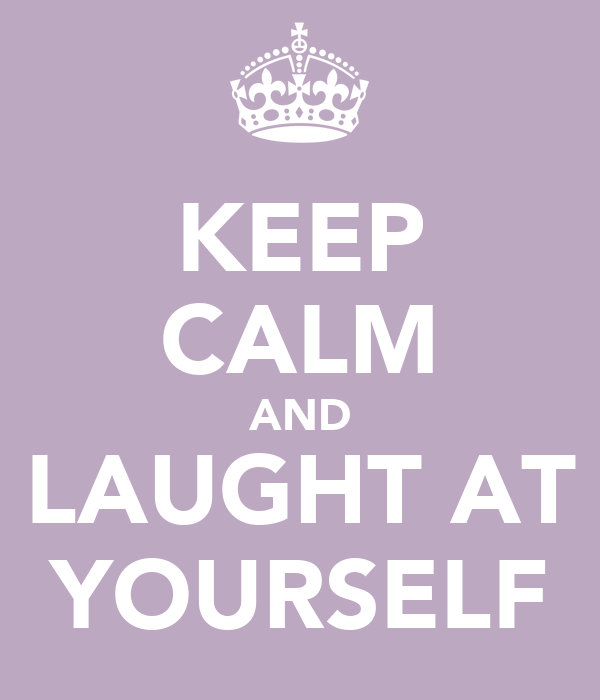 KEEP CALM AND LAUGHT AT YOURSELF