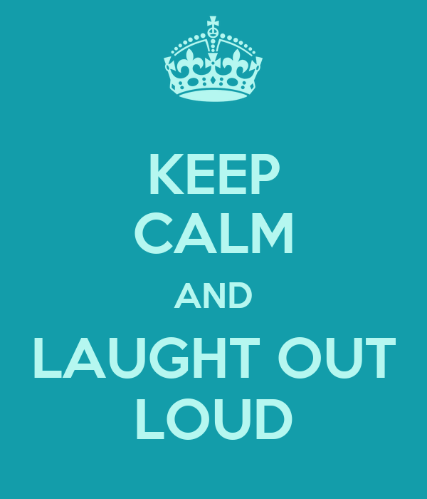 KEEP CALM AND LAUGHT OUT LOUD