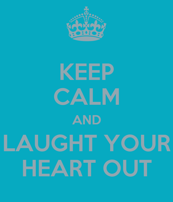 KEEP CALM AND LAUGHT YOUR HEART OUT